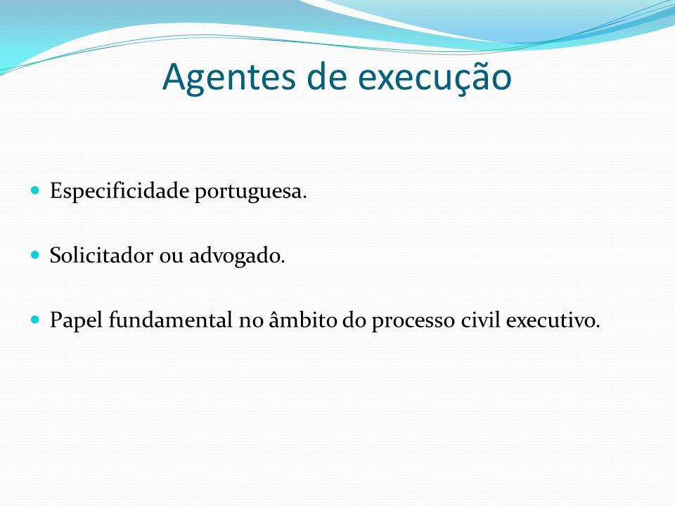 Agentes de execução Especificidade portuguesa. Solicitador ou advogado. Papel fundamental no âmbito do processo civil executivo.