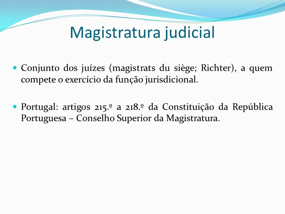 Magistratura judicial Conjunto dos juízes (magistrats du siège; Richter), a quem compete o exercício da função jurisdicional. Portugal: artigos 215.º