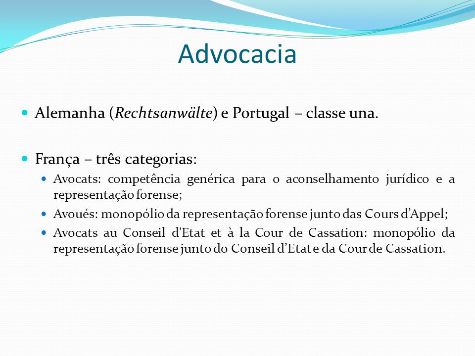Advocacia Alemanha (Rechtsanwälte) e Portugal – classe una. França – três categorias: Avocats: competência genérica para o aconselhamento jurídico e a
