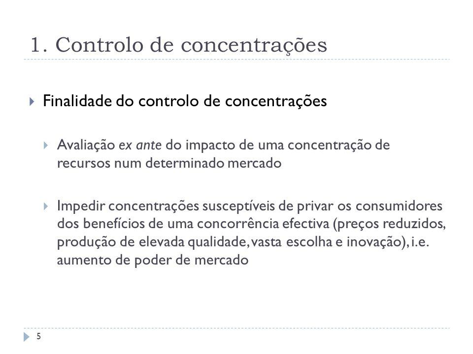 1. Controlo de concentrações Finalidade do controlo de concentrações Avaliação ex ante do impacto de uma concentração de recursos num determinado merc