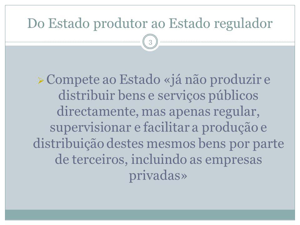 Do Estado produtor ao Estado regulador 3 Compete ao Estado «já não produzir e distribuir bens e serviços públicos directamente, mas apenas regular, su