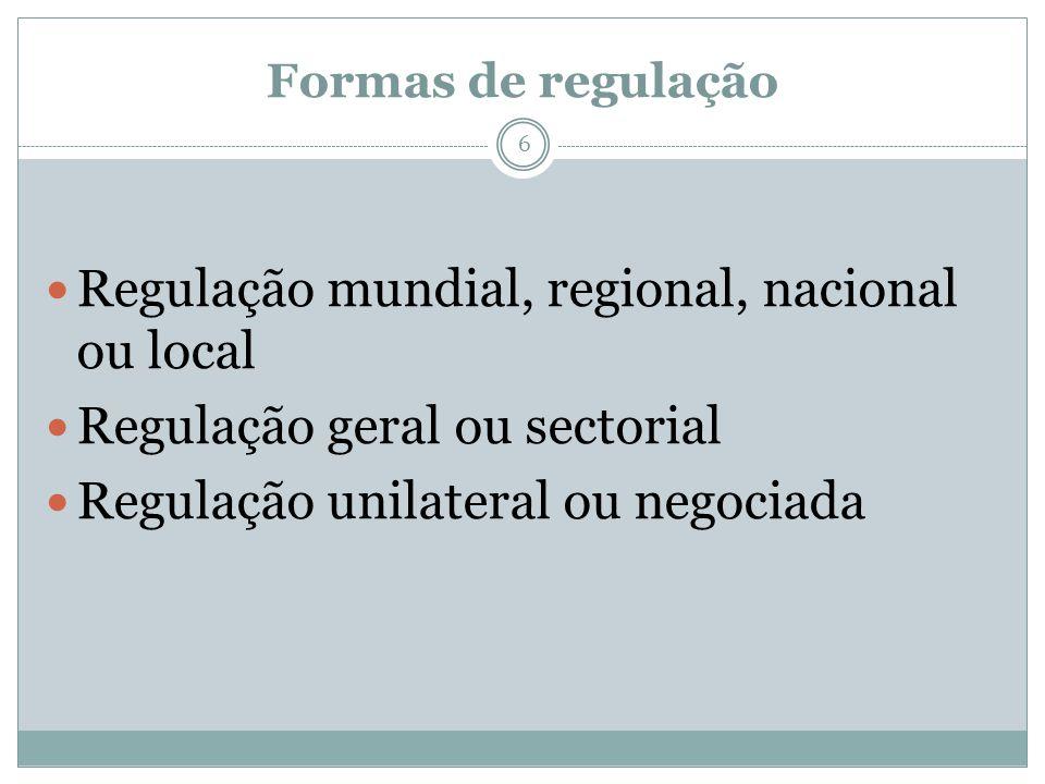 Formas de regulação 6 Regulação mundial, regional, nacional ou local Regulação geral ou sectorial Regulação unilateral ou negociada
