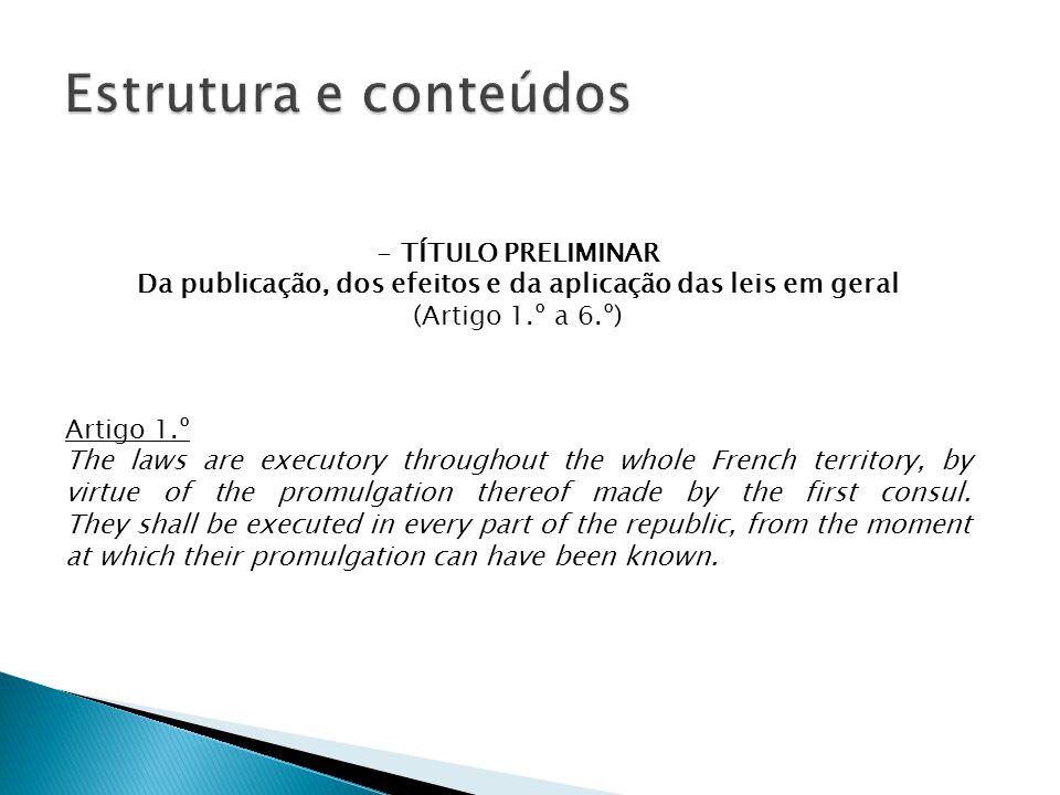 - TÍTULO PRELIMINAR Da publicação, dos efeitos e da aplicação das leis em geral (Artigo 1.º a 6.º) Artigo 1.º The laws are executory throughout the whole French territory, by virtue of the promulgation thereof made by the first consul.