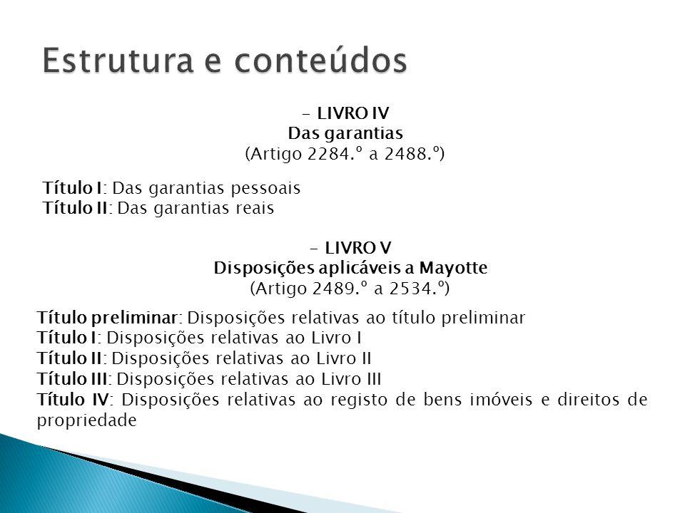 - LIVRO IV Das garantias (Artigo 2284.º a 2488.º) Título preliminar: Disposições relativas ao título preliminar Título I: Disposições relativas ao Livro I Título II: Disposições relativas ao Livro II Título III: Disposições relativas ao Livro III Título IV: Disposições relativas ao registo de bens imóveis e direitos de propriedade - LIVRO V Disposições aplicáveis a Mayotte (Artigo 2489.º a 2534.º) Título I: Das garantias pessoais Título II: Das garantias reais