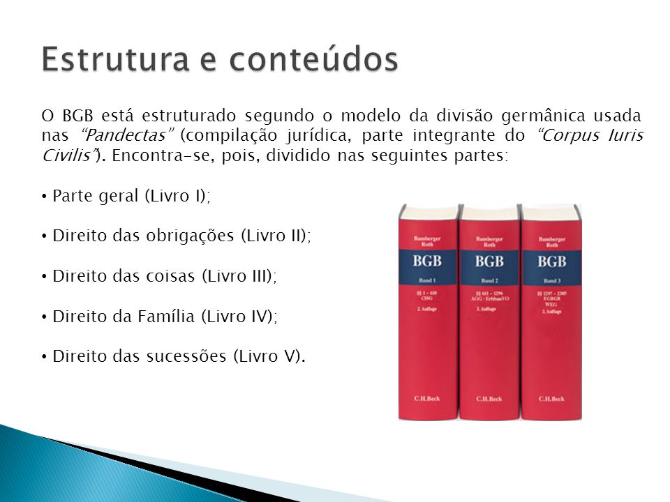 O BGB está estruturado segundo o modelo da divisão germânica usada nas Pandectas (compilação jurídica, parte integrante do Corpus Iuris Civilis).