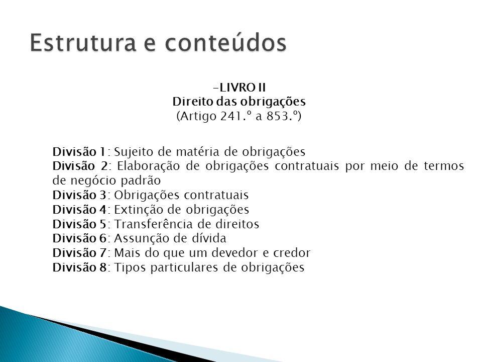 Divisão 1: Sujeito de matéria de obrigações Divisão 2: Elaboração de obrigações contratuais por meio de termos de negócio padrão Divisão 3: Obrigações contratuais Divisão 4: Extinção de obrigações Divisão 5: Transferência de direitos Divisão 6: Assunção de dívida Divisão 7: Mais do que um devedor e credor Divisão 8: Tipos particulares de obrigações -LIVRO II Direito das obrigações (Artigo 241.º a 853.º)