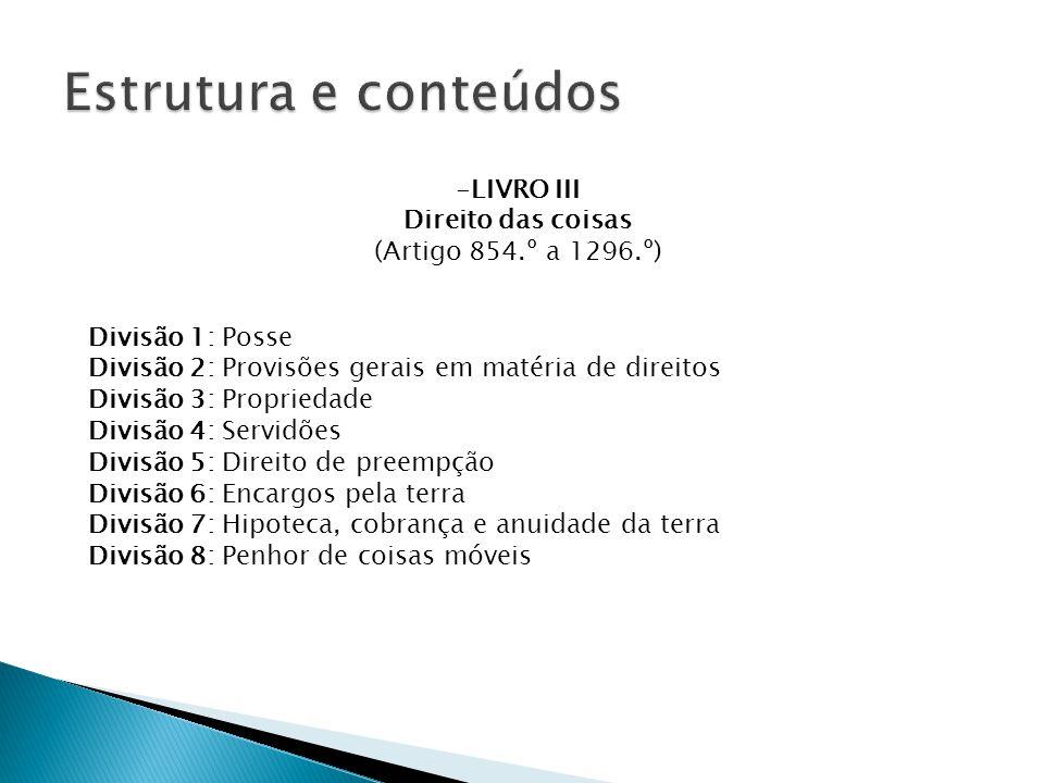 Divisão 1: Posse Divisão 2: Provisões gerais em matéria de direitos Divisão 3: Propriedade Divisão 4: Servidões Divisão 5: Direito de preempção Divisão 6: Encargos pela terra Divisão 7: Hipoteca, cobrança e anuidade da terra Divisão 8: Penhor de coisas móveis -LIVRO III Direito das coisas (Artigo 854.º a 1296.º)
