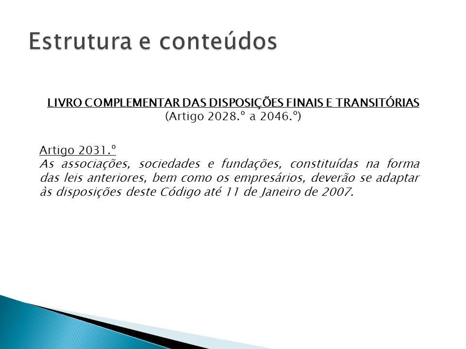 LIVRO COMPLEMENTAR DAS DISPOSIÇÕES FINAIS E TRANSITÓRIAS (Artigo 2028.º a 2046.º) Artigo 2031.º As associações, sociedades e fundações, constituídas na forma das leis anteriores, bem como os empresários, deverão se adaptar às disposições deste Código até 11 de Janeiro de 2007.