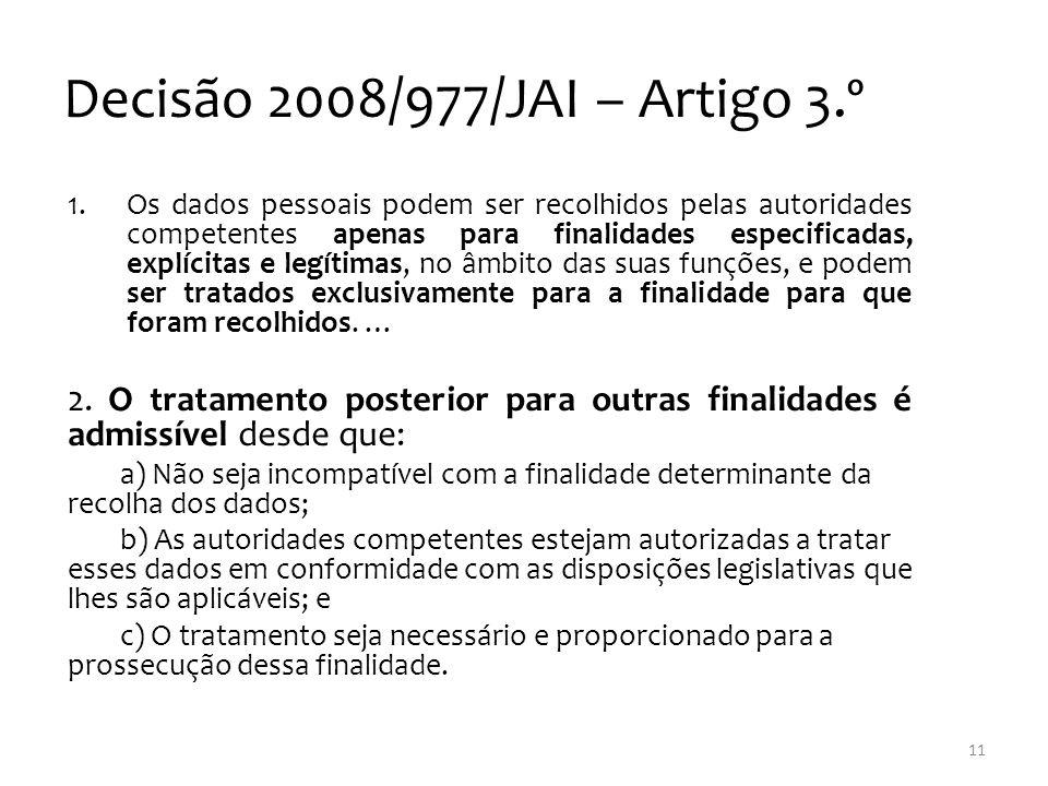 Decisão 2008/977/JAI – Artigo 3.º 1.Os dados pessoais podem ser recolhidos pelas autoridades competentes apenas para finalidades especificadas, explícitas e legítimas, no âmbito das suas funções, e podem ser tratados exclusivamente para a finalidade para que foram recolhidos.