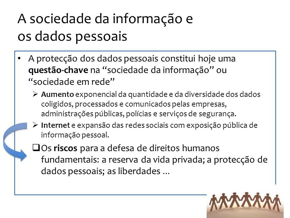 A sociedade da informação e os dados pessoais A protecção dos dados pessoais constitui hoje uma questão-chave na sociedade da informação ou sociedade em rede Aumento exponencial da quantidade e da diversidade dos dados coligidos, processados e comunicados pelas empresas, administrações públicas, polícias e serviços de segurança.