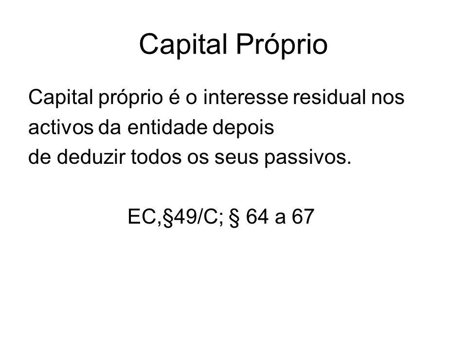 Capital Próprio Capital próprio é o interesse residual nos activos da entidade depois de deduzir todos os seus passivos. EC,§49/C; § 64 a 67