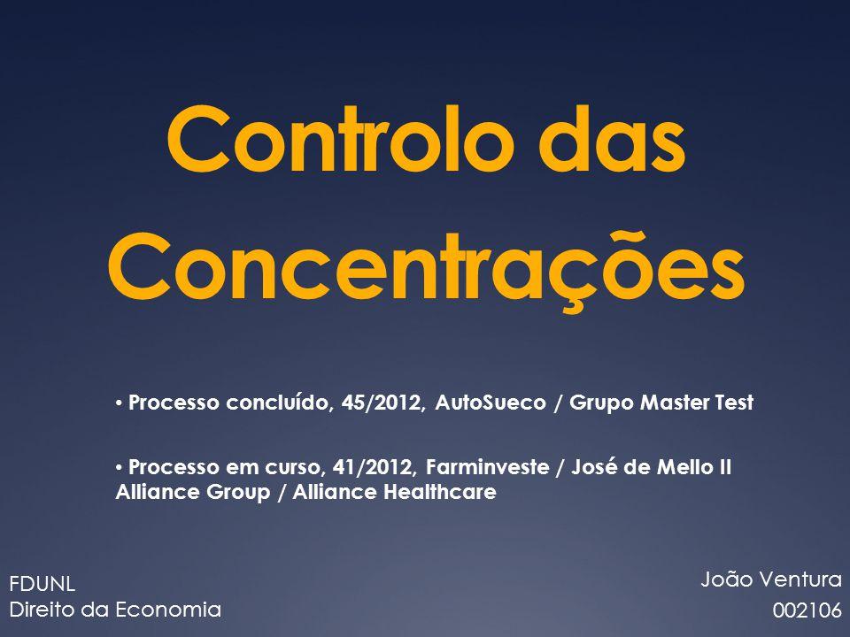 Controlo das Concentrações João Ventura 002106 FDUNL Direito da Economia Processo concluído, 45/2012, AutoSueco / Grupo Master Test Processo em curso, 41/2012, Farminveste / José de Mello II Alliance Group / Alliance Healthcare