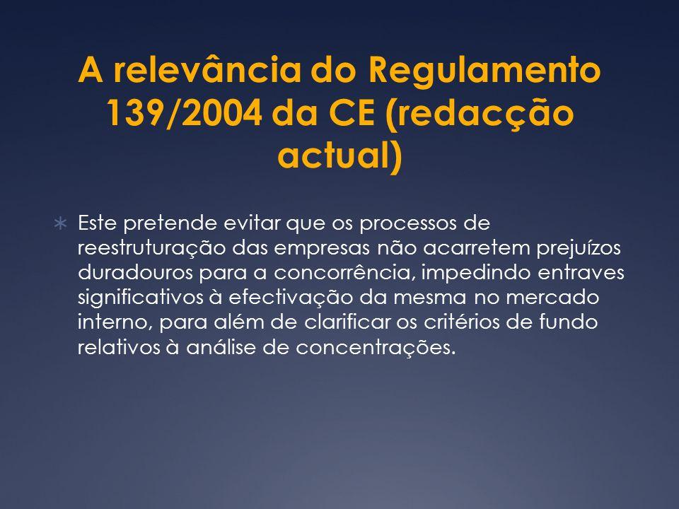 A relevância do Regulamento 139/2004 da CE (redacção actual) Este pretende evitar que os processos de reestruturação das empresas não acarretem prejuízos duradouros para a concorrência, impedindo entraves significativos à efectivação da mesma no mercado interno, para além de clarificar os critérios de fundo relativos à análise de concentrações.