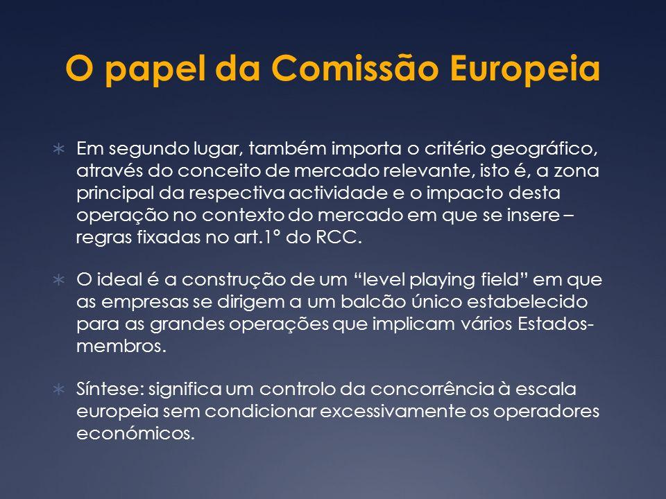 O papel da Comissão Europeia Em segundo lugar, também importa o critério geográfico, através do conceito de mercado relevante, isto é, a zona principal da respectiva actividade e o impacto desta operação no contexto do mercado em que se insere – regras fixadas no art.1º do RCC.