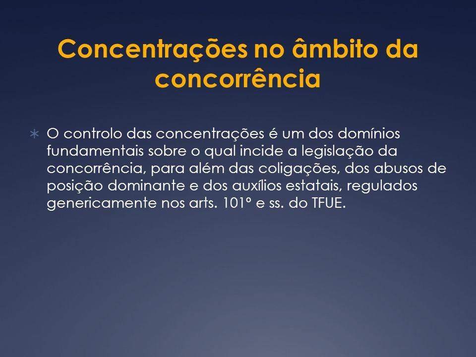 Concentrações no âmbito da concorrência O controlo das concentrações é um dos domínios fundamentais sobre o qual incide a legislação da concorrência, para além das coligações, dos abusos de posição dominante e dos auxílios estatais, regulados genericamente nos arts.