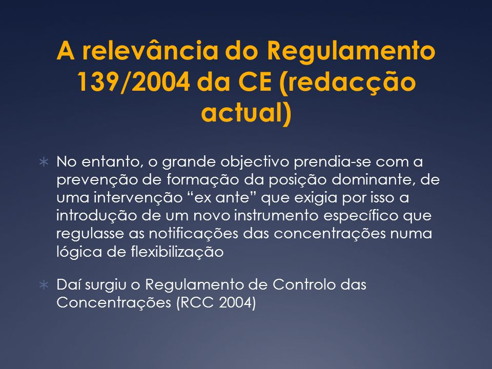 A relevância do Regulamento 139/2004 da CE (redacção actual) No entanto, o grande objectivo prendia-se com a prevenção de formação da posição dominante, de uma intervenção ex ante que exigia por isso a introdução de um novo instrumento específico que regulasse as notificações das concentrações numa lógica de flexibilização Daí surgiu o Regulamento de Controlo das Concentrações (RCC 2004)