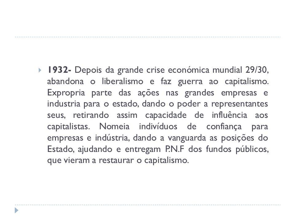 1932- Depois da grande crise económica mundial 29/30, abandona o liberalismo e faz guerra ao capitalismo. Expropria parte das ações nas grandes empres
