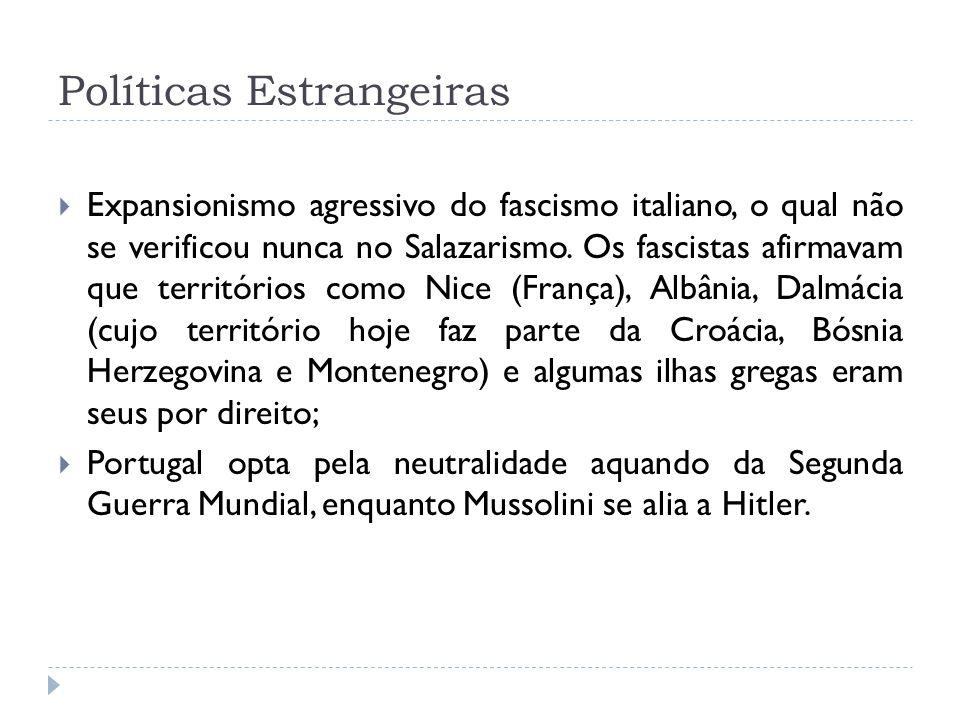 Políticas Estrangeiras Expansionismo agressivo do fascismo italiano, o qual não se verificou nunca no Salazarismo. Os fascistas afirmavam que territór