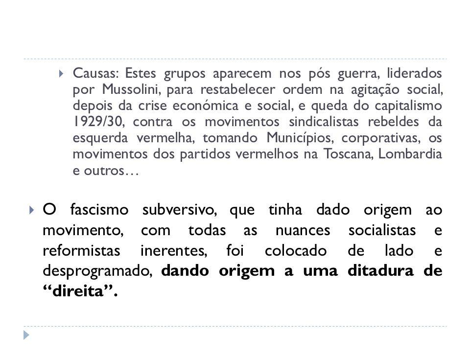 Causas: Estes grupos aparecem nos pós guerra, liderados por Mussolini, para restabelecer ordem na agitação social, depois da crise económica e social,