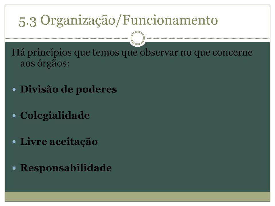 Há princípios que temos que observar no que concerne aos órgãos: Divisão de poderes Colegialidade Livre aceitação Responsabilidade 5.3 Organização/Fun