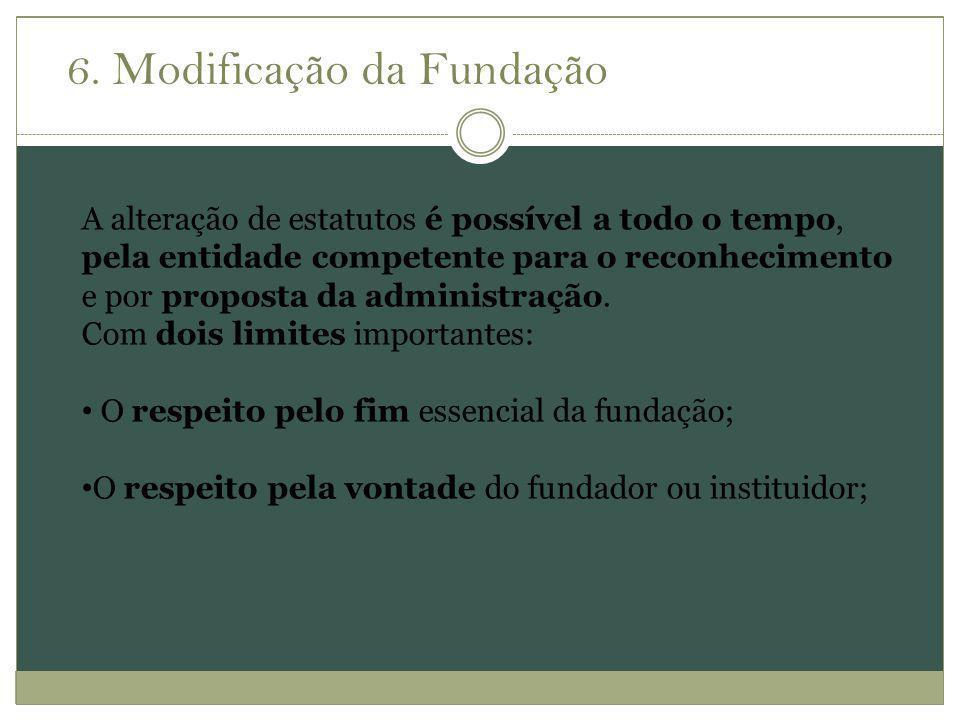6. Modificação da Fundação A alteração de estatutos é possível a todo o tempo, pela entidade competente para o reconhecimento e por proposta da admini