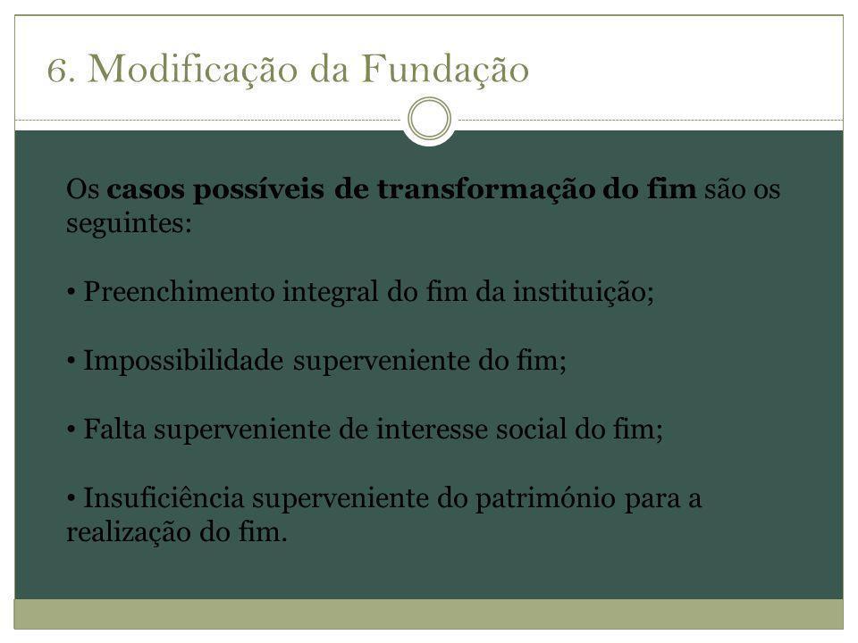 6. Modificação da Fundação Os casos possíveis de transformação do fim são os seguintes: Preenchimento integral do fim da instituição; Impossibilidade