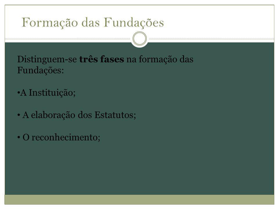 Distinguem-se três fases na formação das Fundações: A Instituição; A elaboração dos Estatutos; O reconhecimento; Formação das Fundações