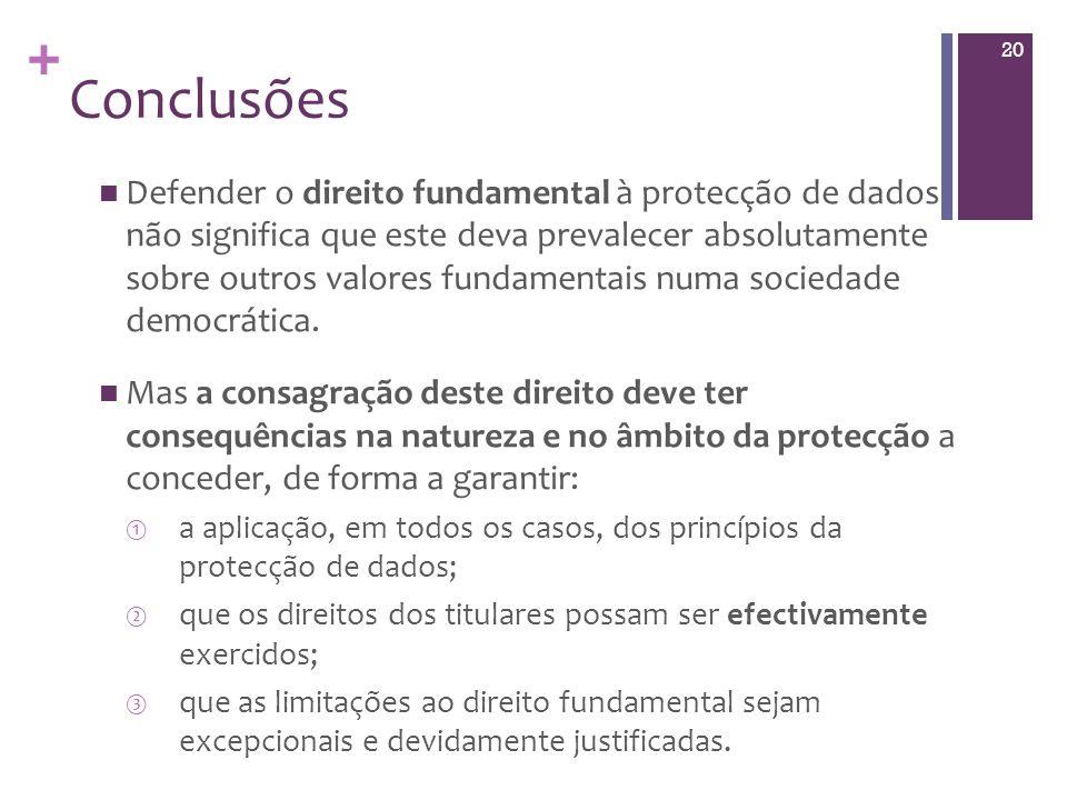 + Conclusões Defender o direito fundamental à protecção de dados não significa que este deva prevalecer absolutamente sobre outros valores fundamentais numa sociedade democrática.