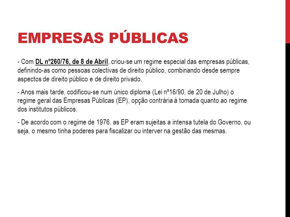 EMPRESAS PÚBLICAS - Com DL nº260/76, de 8 de Abril, criou-se um regime especial das empresas públicas, definindo-as como pessoas colectivas de direito público, combinando desde sempre aspectos de direito público e de direito privado.