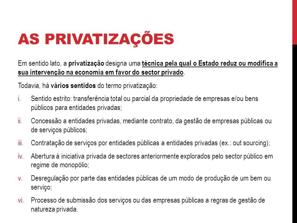 AS PRIVATIZAÇÕES Em sentido lato, a privatização designa uma técnica pela qual o Estado reduz ou modifica a sua intervenção na economia em favor do sector privado.