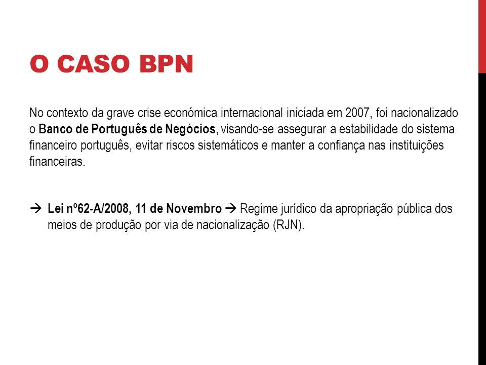 O CASO BPN No contexto da grave crise económica internacional iniciada em 2007, foi nacionalizado o Banco de Português de Negócios, visando-se assegurar a estabilidade do sistema financeiro português, evitar riscos sistemáticos e manter a confiança nas instituições financeiras.