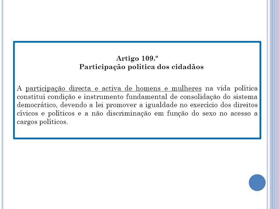 Artigo 109.º Participação política dos cidadãos A participação directa e activa de homens e mulheres na vida política constitui condição e instrumento fundamental de consolidação do sistema democrático, devendo a lei promover a igualdade no exercício dos direitos cívicos e políticos e a não discriminação em função do sexo no acesso a cargos políticos.
