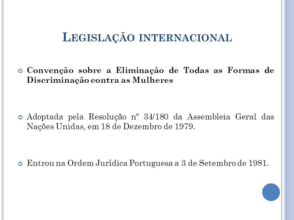 L EGISLAÇÃO INTERNACIONAL Convenção sobre a Eliminação de Todas as Formas de Discriminação contra as Mulheres Adoptada pela Resolução nº 34/180 da Assembleia Geral das Nações Unidas, em 18 de Dezembro de 1979.