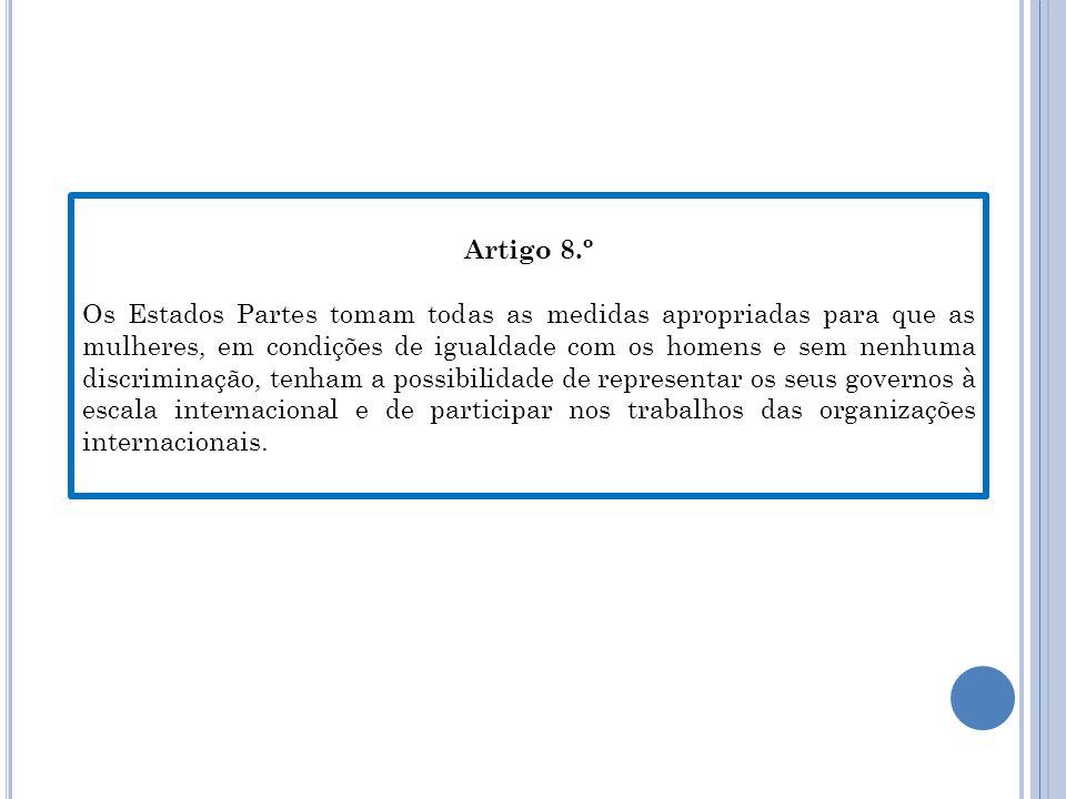 Artigo 8.º Os Estados Partes tomam todas as medidas apropriadas para que as mulheres, em condições de igualdade com os homens e sem nenhuma discriminação, tenham a possibilidade de representar os seus governos à escala internacional e de participar nos trabalhos das organizações internacionais.