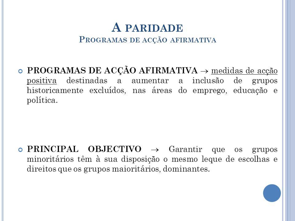 A PARIDADE P ROGRAMAS DE ACÇÃO AFIRMATIVA PROGRAMAS DE ACÇÃO AFIRMATIVA medidas de acção positiva destinadas a aumentar a inclusão de grupos historicamente excluídos, nas áreas do emprego, educação e política.