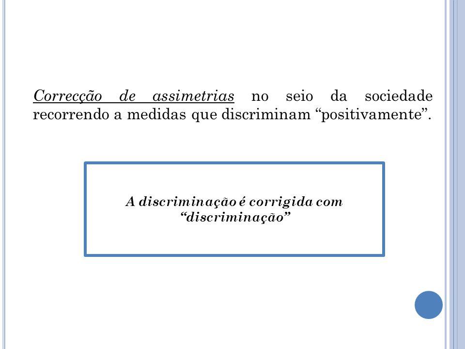 Correcção de assimetrias no seio da sociedade recorrendo a medidas que discriminam positivamente.
