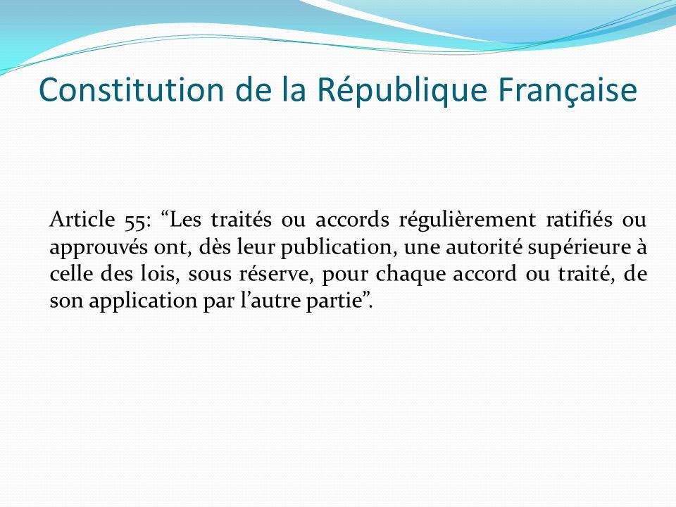 Constitution de la République Française Article 55: Les traités ou accords régulièrement ratifiés ou approuvés ont, dès leur publication, une autorité