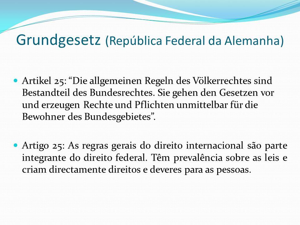 Grundgesetz (República Federal da Alemanha) Artikel 25: Die allgemeinen Regeln des Völkerrechtes sind Bestandteil des Bundesrechtes. Sie gehen den Ges