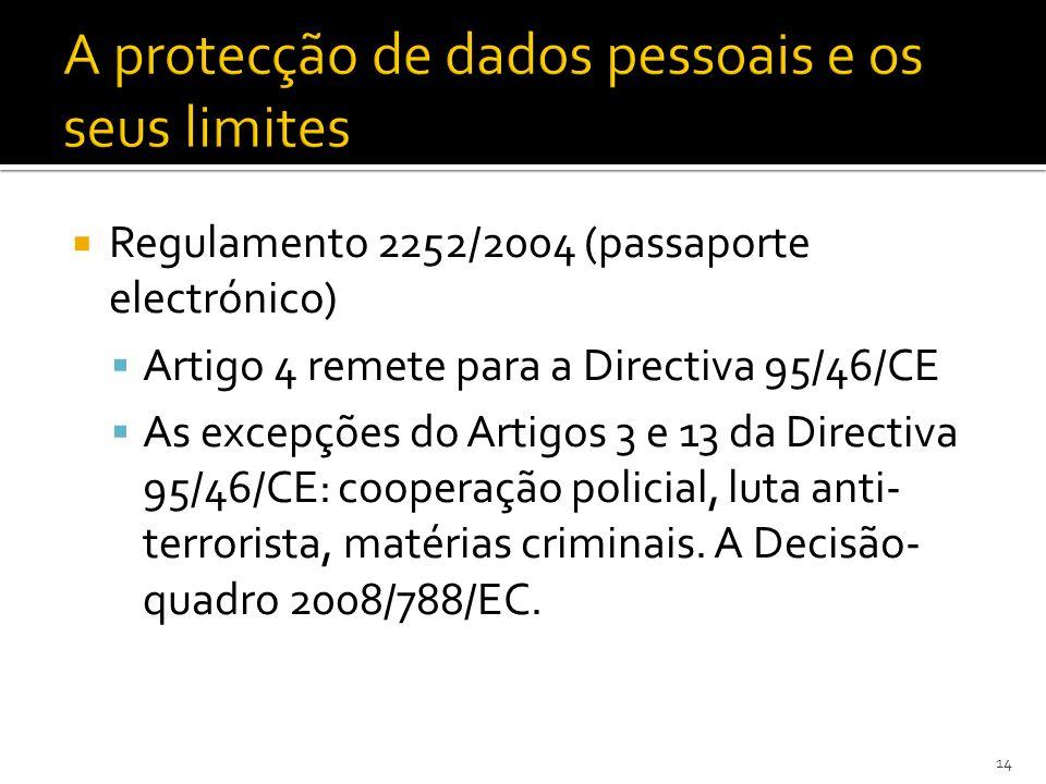 Regulamento 2252/2004 (passaporte electrónico) Artigo 4 remete para a Directiva 95/46/CE As excepções do Artigos 3 e 13 da Directiva 95/46/CE: cooperação policial, luta anti- terrorista, matérias criminais.