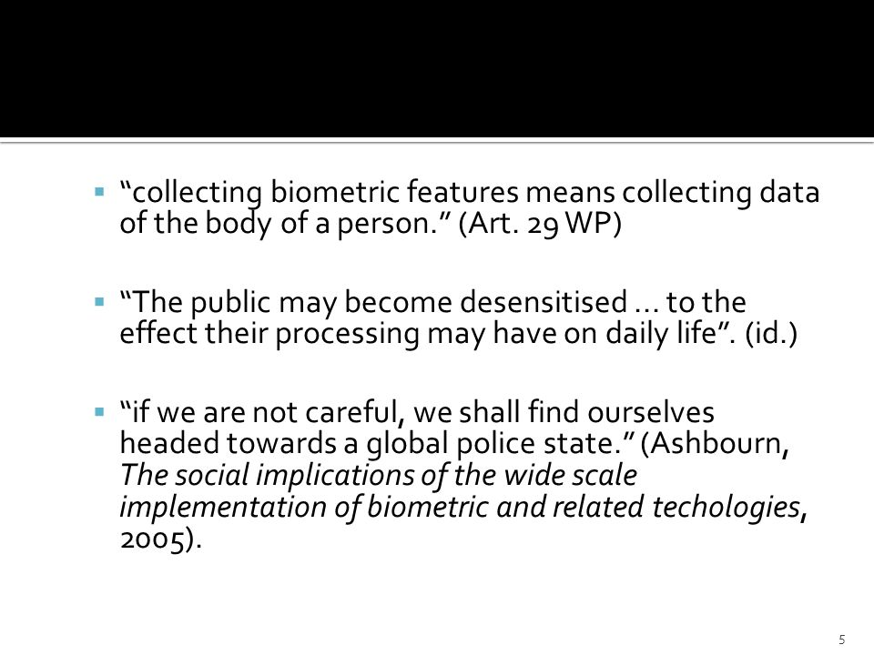 collecting biometric features means collecting data of the body of a person. (Art. 29 WP) The public may become desensitised... to the effect their pr