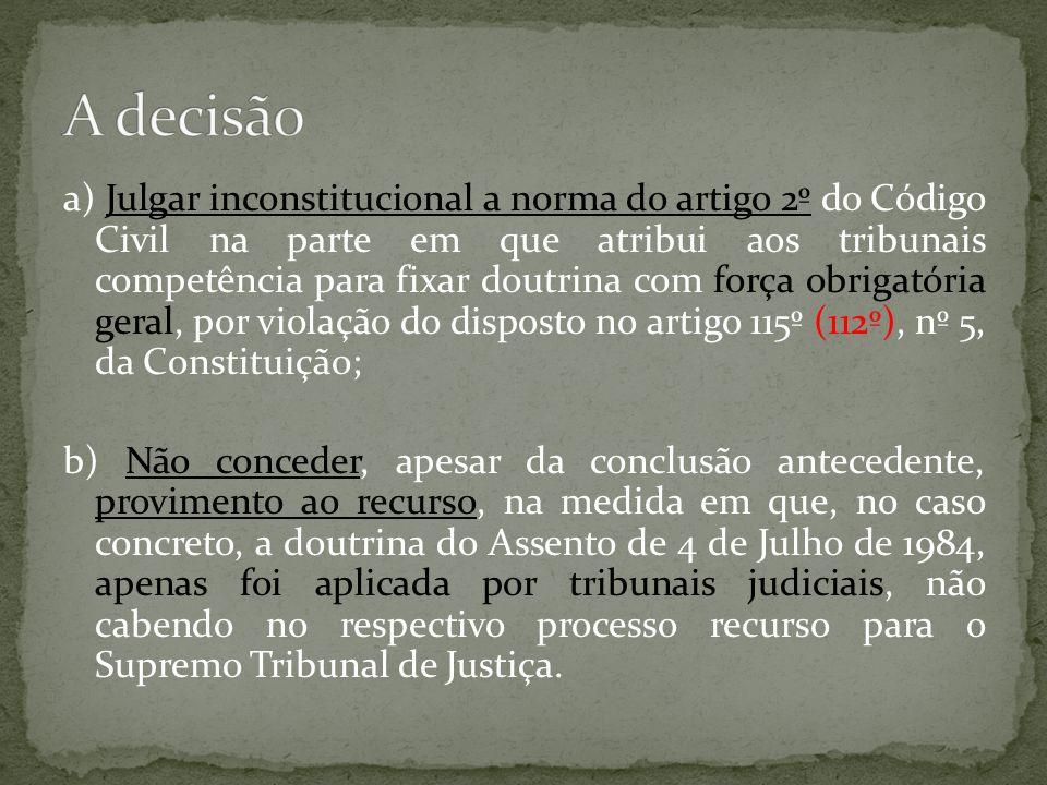 a) Julgar inconstitucional a norma do artigo 2º do Código Civil na parte em que atribui aos tribunais competência para fixar doutrina com força obrigatória geral, por violação do disposto no artigo 115º (112º), nº 5, da Constituição; b) Não conceder, apesar da conclusão antecedente, provimento ao recurso, na medida em que, no caso concreto, a doutrina do Assento de 4 de Julho de 1984, apenas foi aplicada por tribunais judiciais, não cabendo no respectivo processo recurso para o Supremo Tribunal de Justiça.