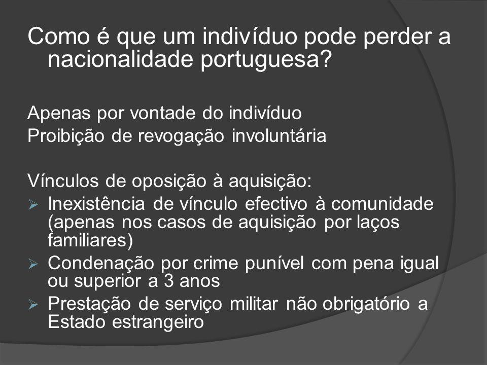 Como é que um indivíduo pode perder a nacionalidade portuguesa? Apenas por vontade do indivíduo Proibição de revogação involuntária Vínculos de oposiç