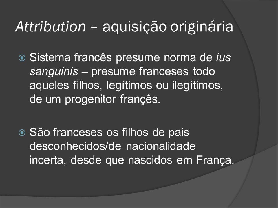 Attribution – aquisição originária Sistema francês presume norma de ius sanguinis – presume franceses todo aqueles filhos, legítimos ou ilegítimos, de