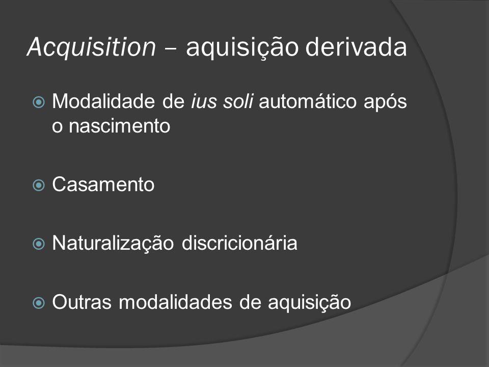 Acquisition – aquisição derivada Modalidade de ius soli automático após o nascimento Casamento Naturalização discricionária Outras modalidades de aqui