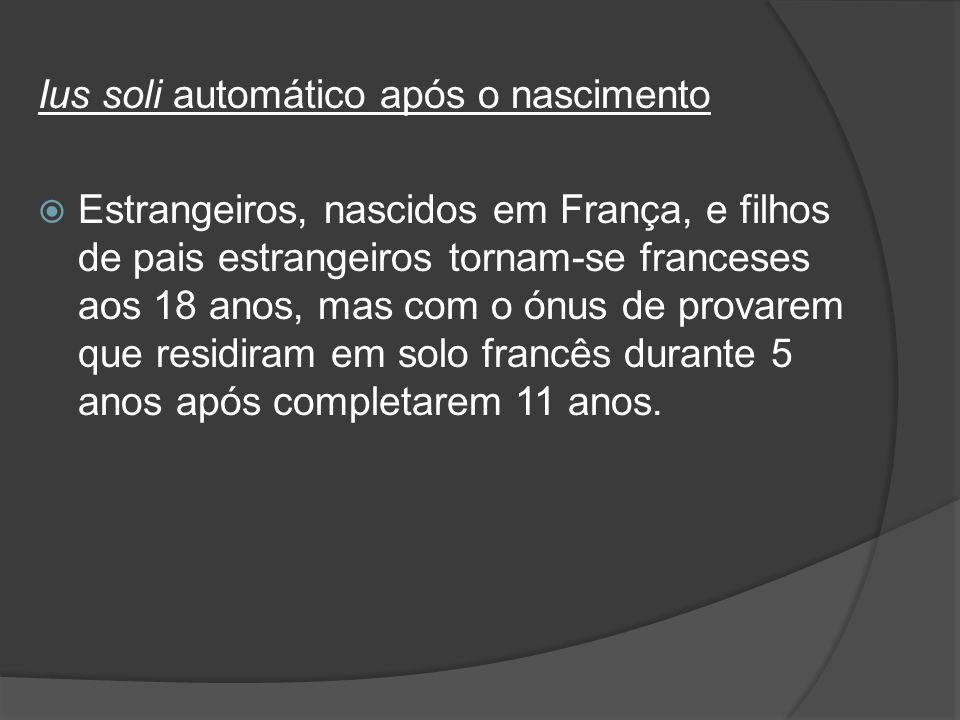 Ius soli automático após o nascimento Estrangeiros, nascidos em França, e filhos de pais estrangeiros tornam-se franceses aos 18 anos, mas com o ónus