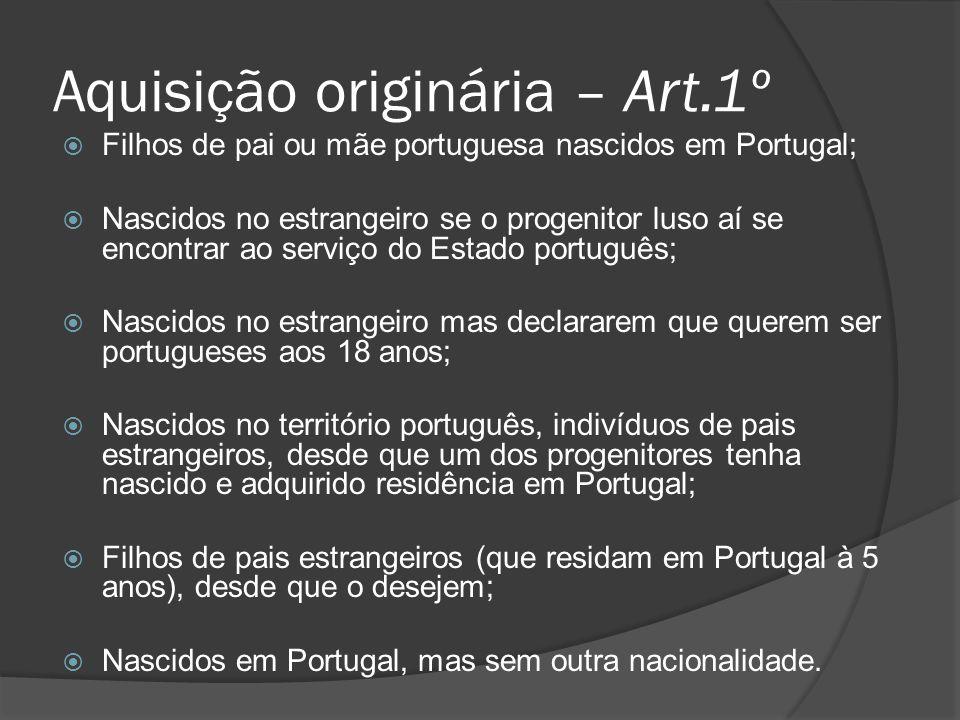 Aquisição originária – Art.1º Filhos de pai ou mãe portuguesa nascidos em Portugal; Nascidos no estrangeiro se o progenitor luso aí se encontrar ao se