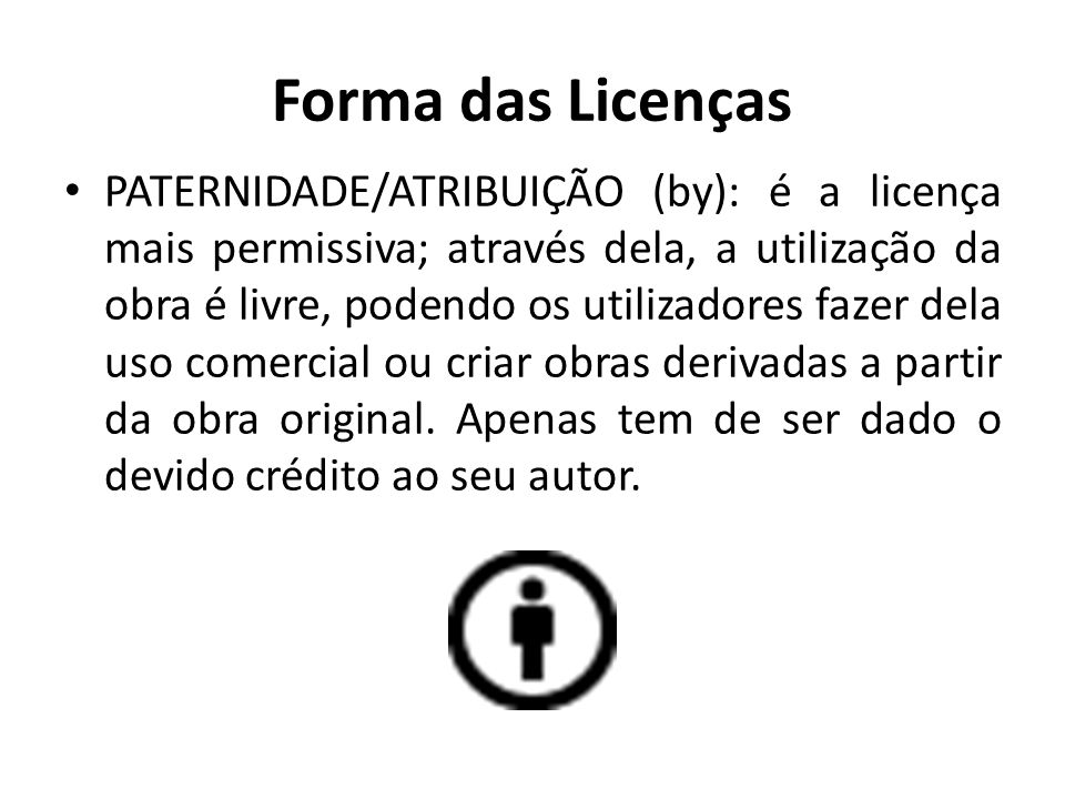 Forma das Licenças PATERNIDADE/ATRIBUIÇÃO (by): é a licença mais permissiva; através dela, a utilização da obra é livre, podendo os utilizadores fazer