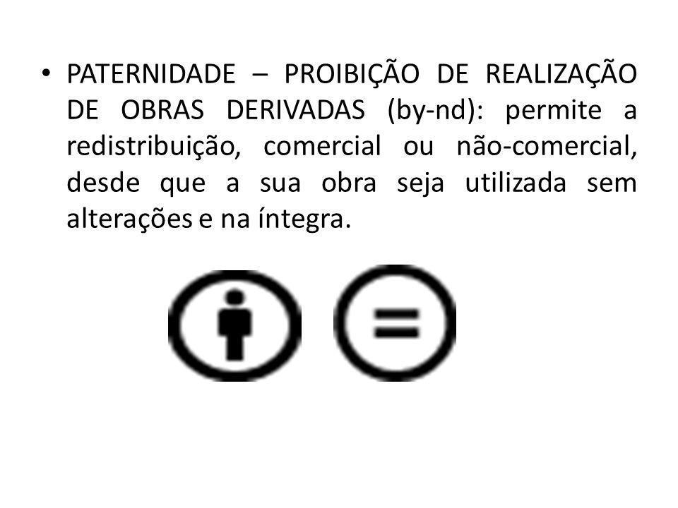PATERNIDADE – PROIBIÇÃO DE REALIZAÇÃO DE OBRAS DERIVADAS (by-nd): permite a redistribuição, comercial ou não-comercial, desde que a sua obra seja util
