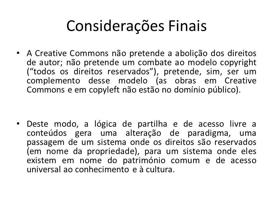 Considerações Finais A Creative Commons não pretende a abolição dos direitos de autor; não pretende um combate ao modelo copyright (todos os direitos