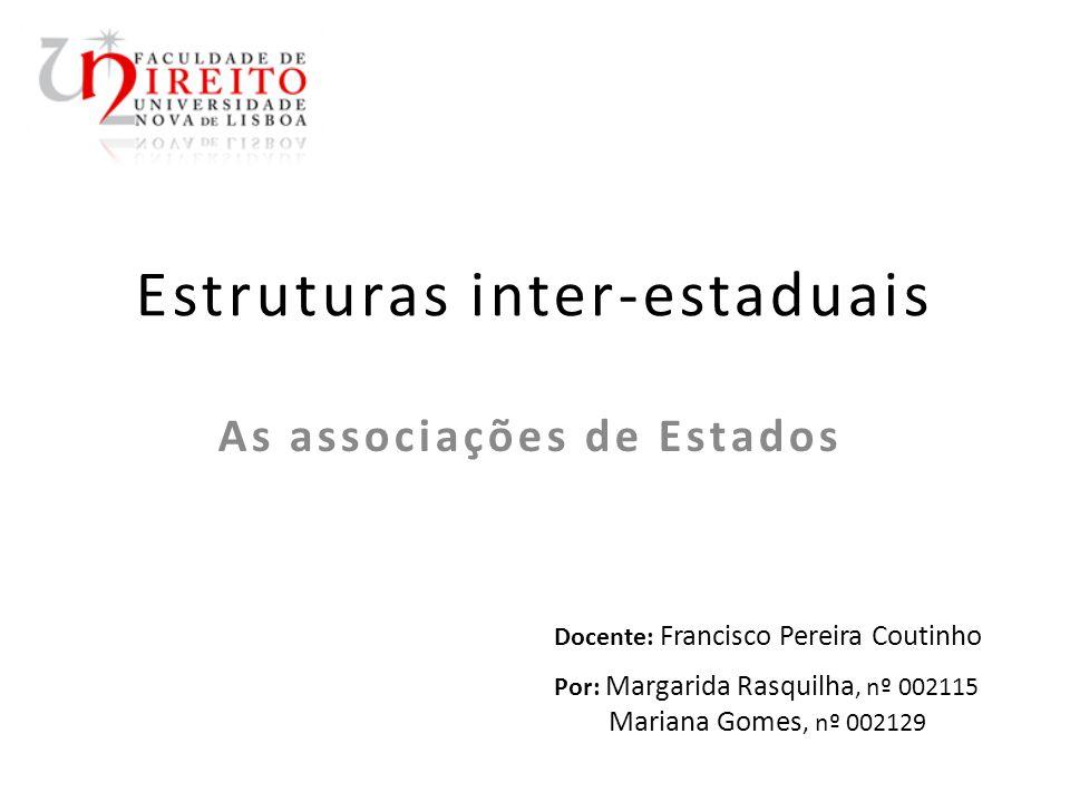 Estruturas inter-estaduais As associações de Estados Docente: Francisco Pereira Coutinho Por: Margarida Rasquilha, nº 002115 Mariana Gomes, nº 002129
